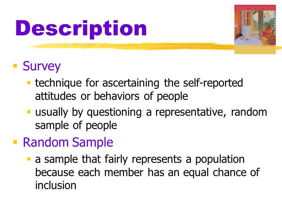 Description  Survey  technique for ascertaining the self-reported attitudes or behaviors of people  usually by questioning a representative, random sample of people  Random Sample  a sample that fairly represents a population because each member has an equal chance of inclusion