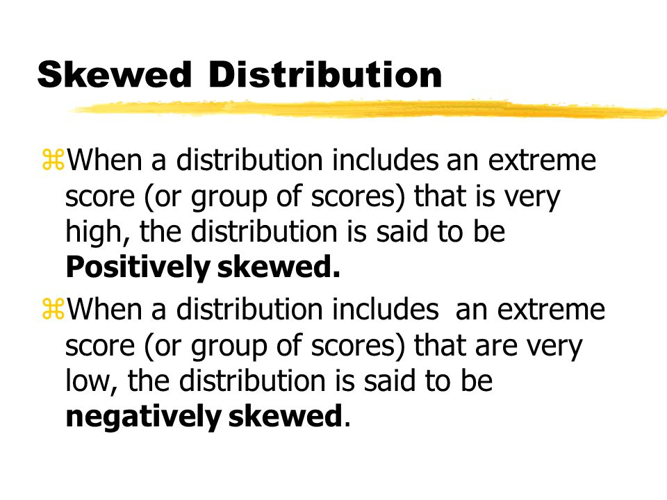 Skewed Distribution zWhen a distribution includes an extreme score (or group of scores) that is very high, the distribution is said to be Positively skewed.