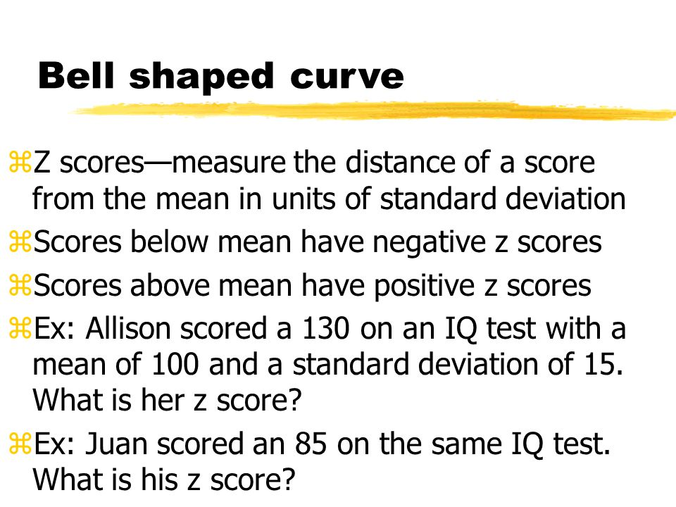 Bell shaped curve zZ scores—measure the distance of a score from the mean in units of standard deviation zScores below mean have negative z scores zScores above mean have positive z scores zEx: Allison scored a 130 on an IQ test with a mean of 100 and a standard deviation of 15.