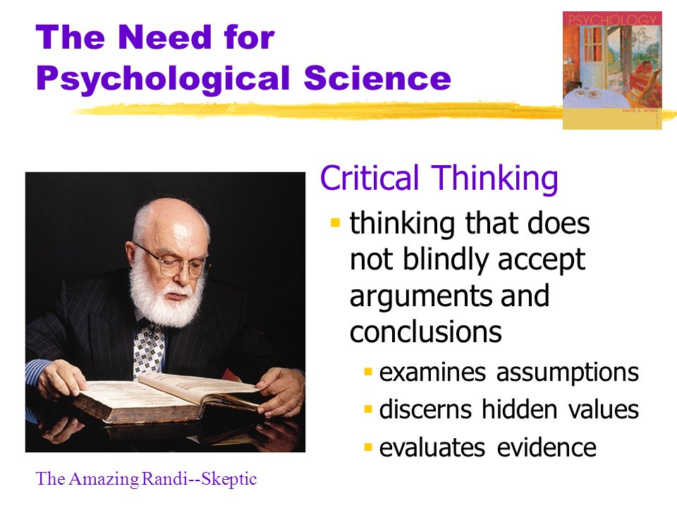 The Need for Psychological Science  Critical Thinking  thinking that does not blindly accept arguments and conclusions  examines assumptions  discerns hidden values  evaluates evidence The Amazing Randi--Skeptic