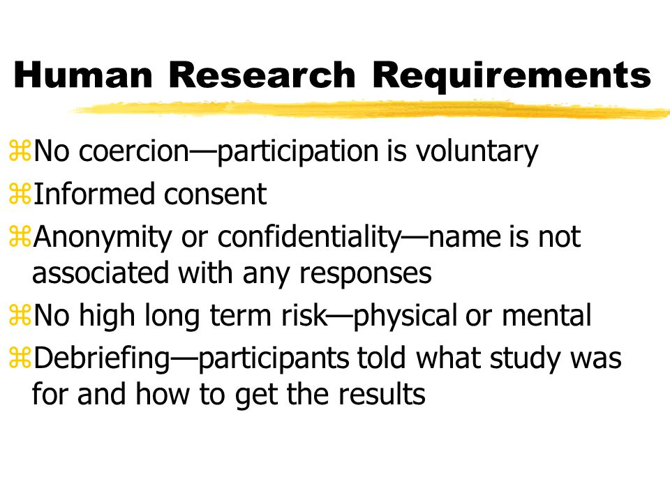 Human Research Requirements zNo coercion—participation is voluntary zInformed consent zAnonymity or confidentiality—name is not associated with any responses zNo high long term risk—physical or mental zDebriefing—participants told what study was for and how to get the results