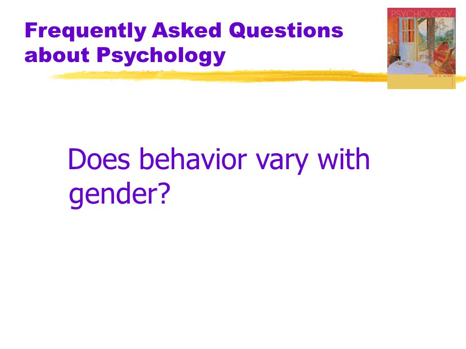 Frequently Asked Questions about Psychology Does behavior vary with gender