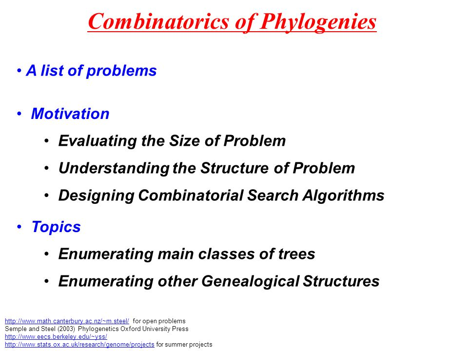 Combinatorics of Phylogenies http://www.math.canterbury.ac.nz/~m.steel/http://www.math.canterbury.ac.nz/~m.steel/ for open problems Semple and Steel (2003) Phylogenetics Oxford University Press http://www.eecs.berkeley.edu/~yss/ http://www.stats.ox.ac.uk/research/genome/projectshttp://www.stats.ox.ac.uk/research/genome/projects for summer projects Motivation Evaluating the Size of Problem Understanding the Structure of Problem Designing Combinatorial Search Algorithms Topics Enumerating main classes of trees Enumerating other Genealogical Structures A list of problems