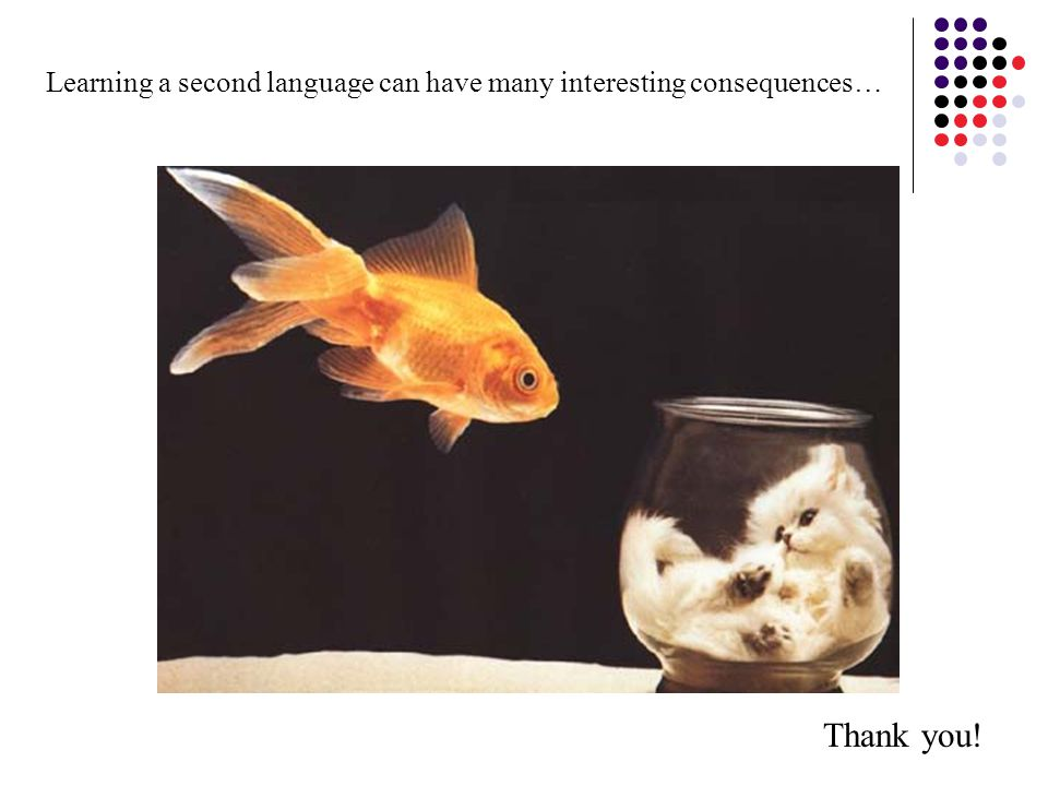Learning a second language can have many interesting consequences… Thank you!