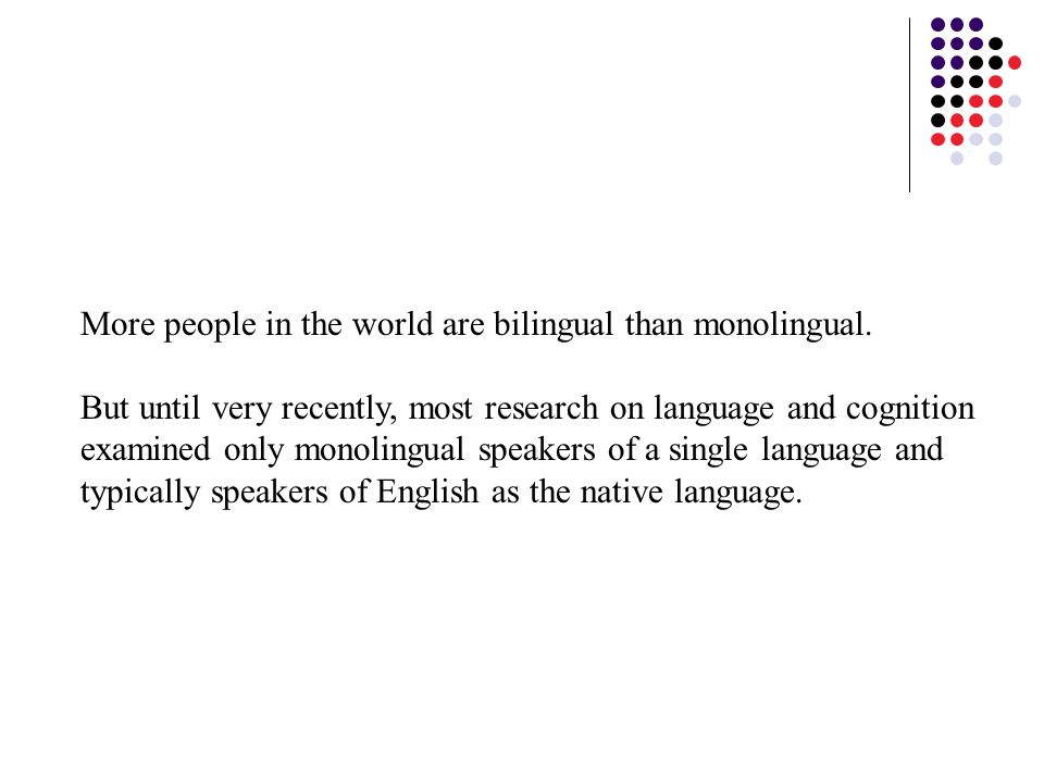More people in the world are bilingual than monolingual.