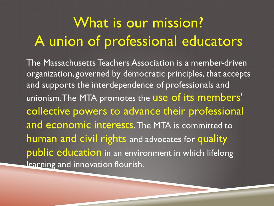 The Massachusetts Teachers Association is a member-driven organization, governed by democratic principles, that accepts and supports the interdependen