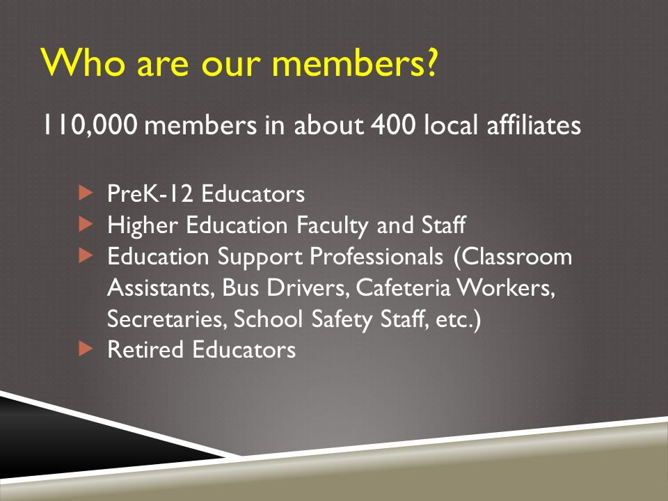 Who are our members? 110,000 members in about 400 local affiliates  PreK-12 Educators  Higher Education Faculty and Staff  Education Support Profes