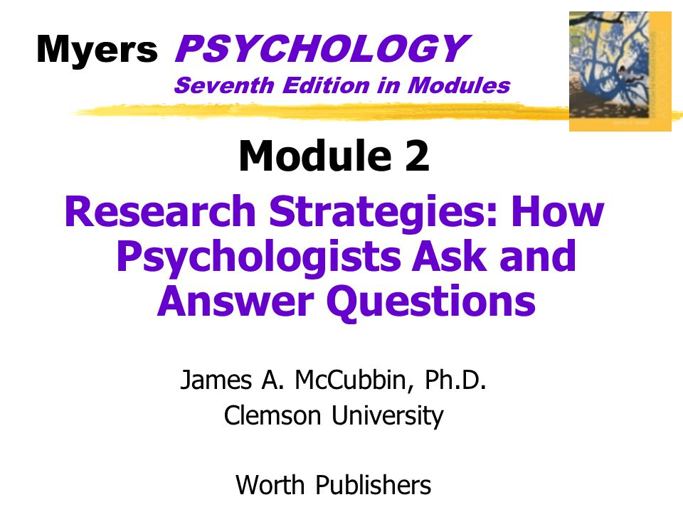 Myers PSYCHOLOGY Seventh Edition in Modules Module 2 Research Strategies: How Psychologists Ask and Answer Questions James A. McCubbin, Ph.D. Clemson