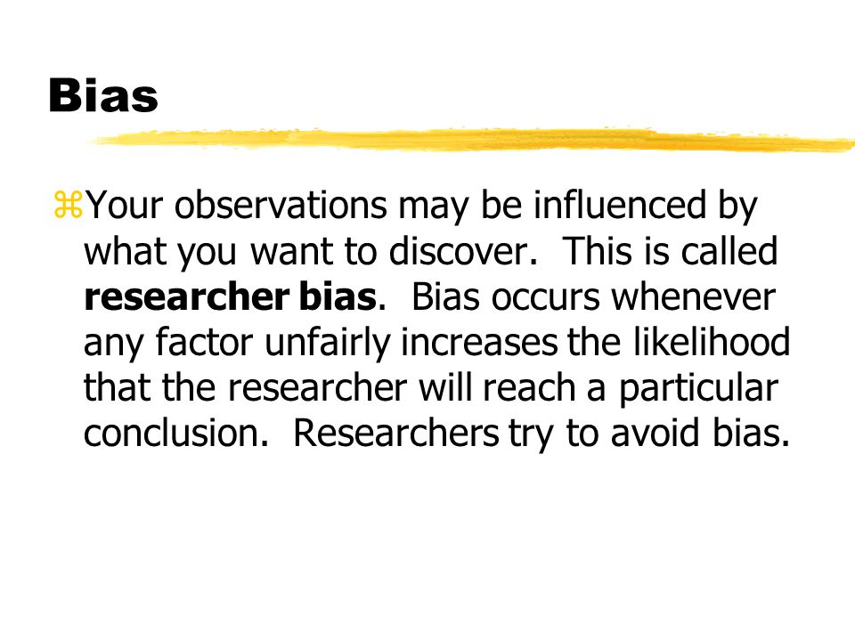 Bias zYour observations may be influenced by what you want to discover. This is called researcher bias. Bias occurs whenever any factor unfairly incre