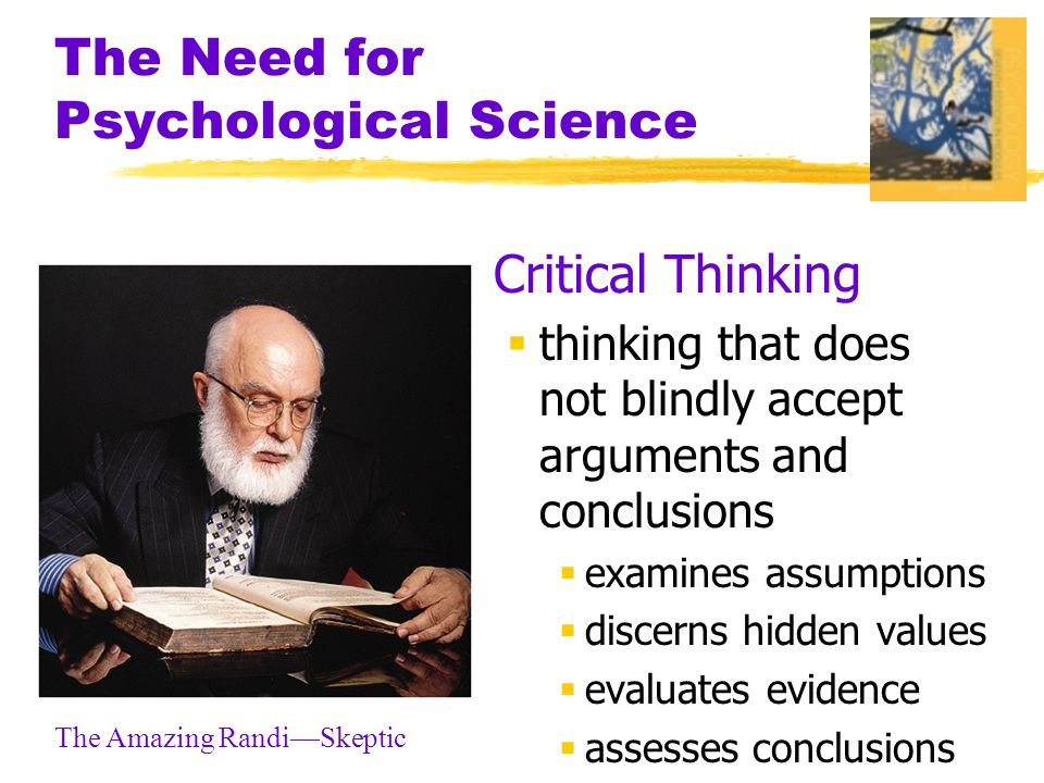 The Need for Psychological Science  Critical Thinking  thinking that does not blindly accept arguments and conclusions  examines assumptions  discerns hidden values  evaluates evidence  assesses conclusions The Amazing Randi—Skeptic