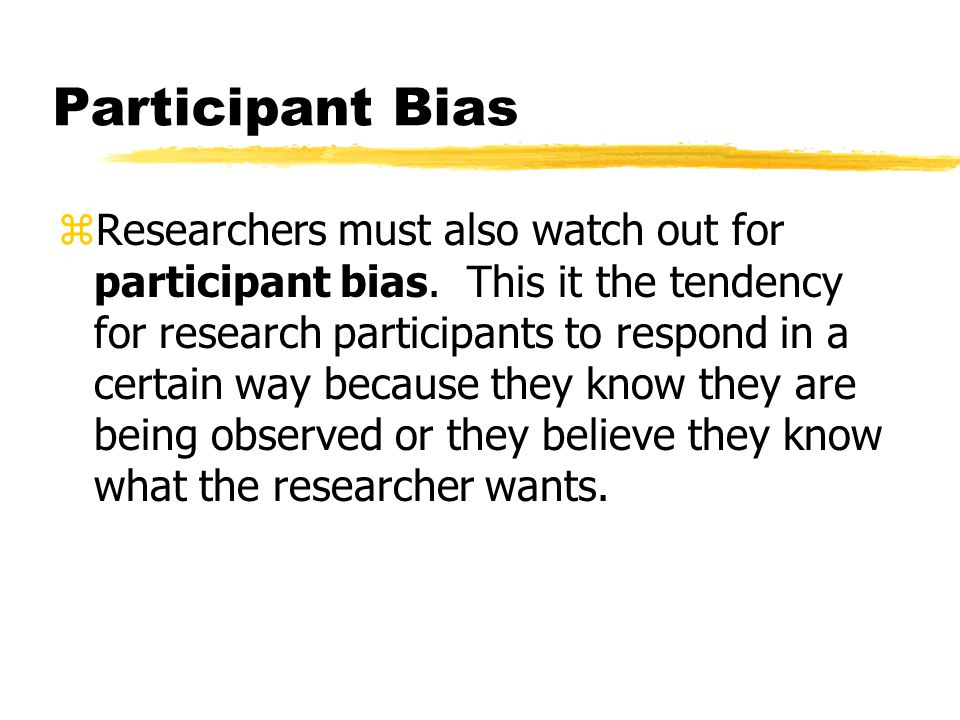 Participant Bias zResearchers must also watch out for participant bias.