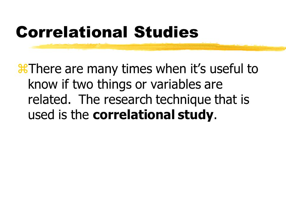 Correlational Studies zThere are many times when it's useful to know if two things or variables are related. The research technique that is used is th