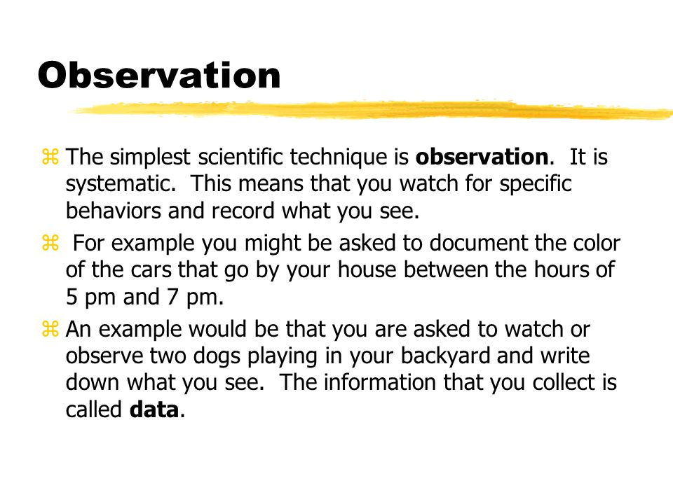 Observation zThe simplest scientific technique is observation. It is systematic. This means that you watch for specific behaviors and record what you