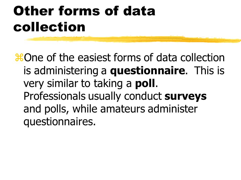 Other forms of data collection zOne of the easiest forms of data collection is administering a questionnaire.