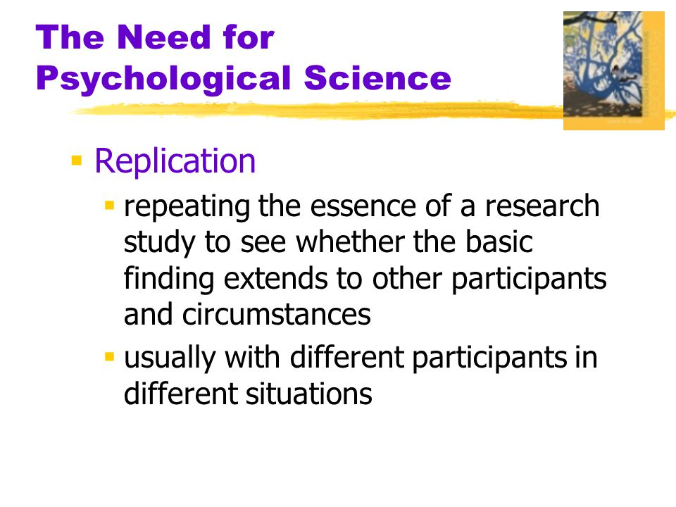 The Need for Psychological Science  Replication  repeating the essence of a research study to see whether the basic finding extends to other partici