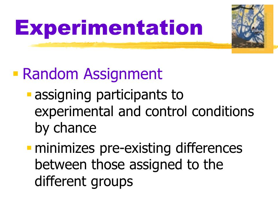 Experimentation  Random Assignment  assigning participants to experimental and control conditions by chance  minimizes pre-existing differences between those assigned to the different groups