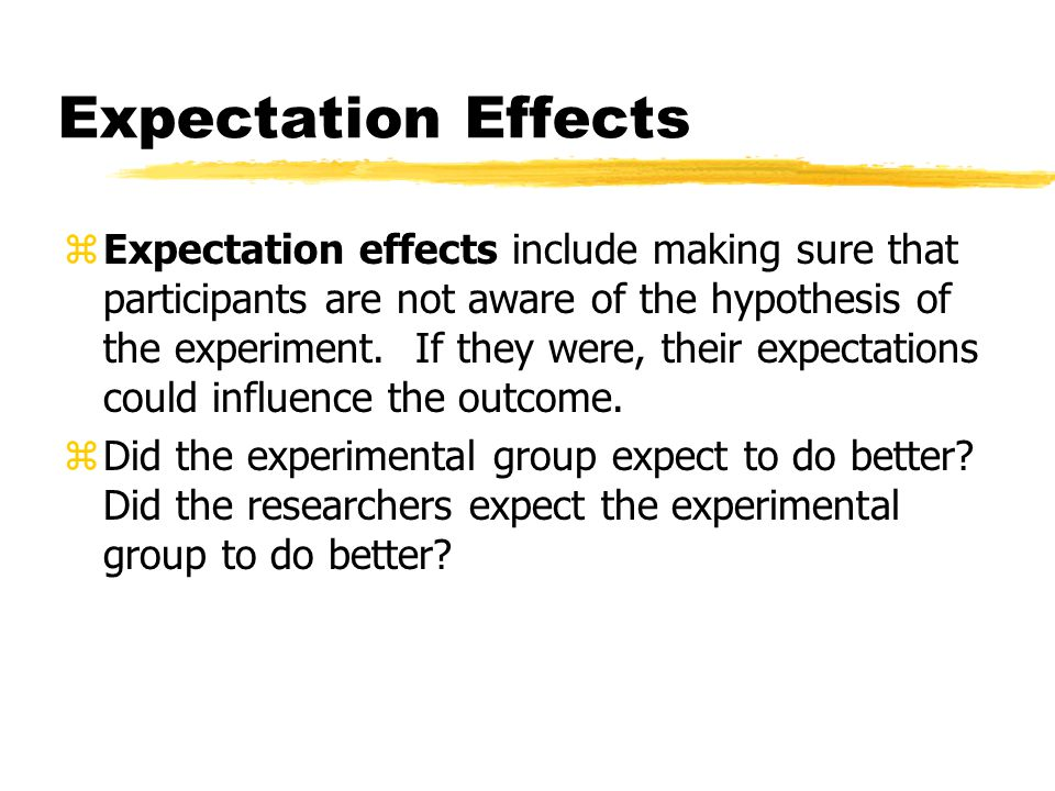 Expectation Effects zExpectation effects include making sure that participants are not aware of the hypothesis of the experiment. If they were, their