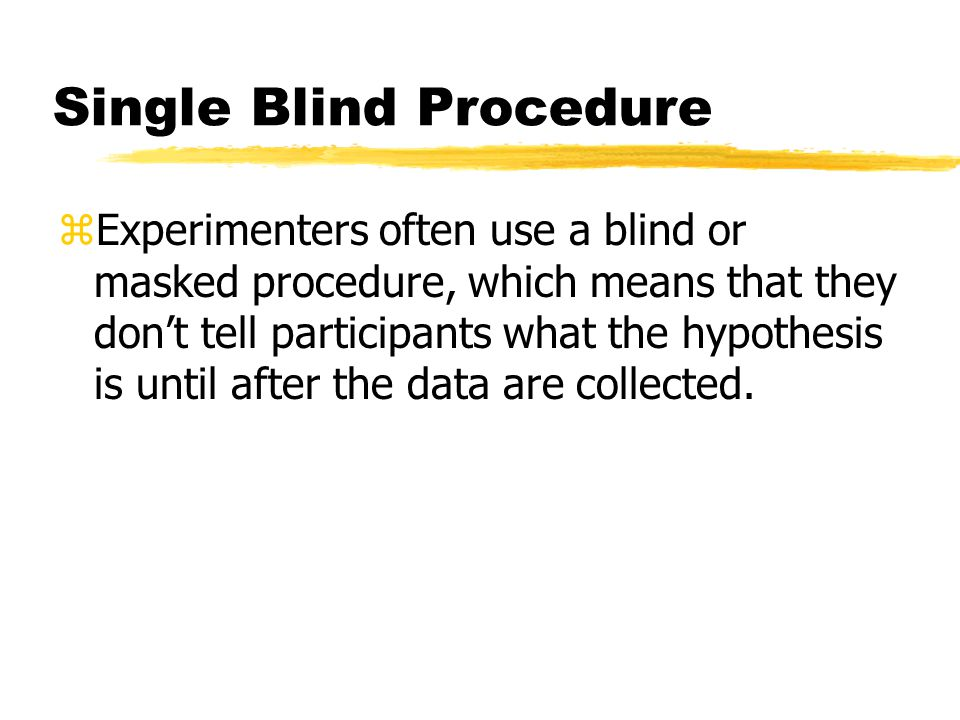 Single Blind Procedure zExperimenters often use a blind or masked procedure, which means that they don't tell participants what the hypothesis is unti
