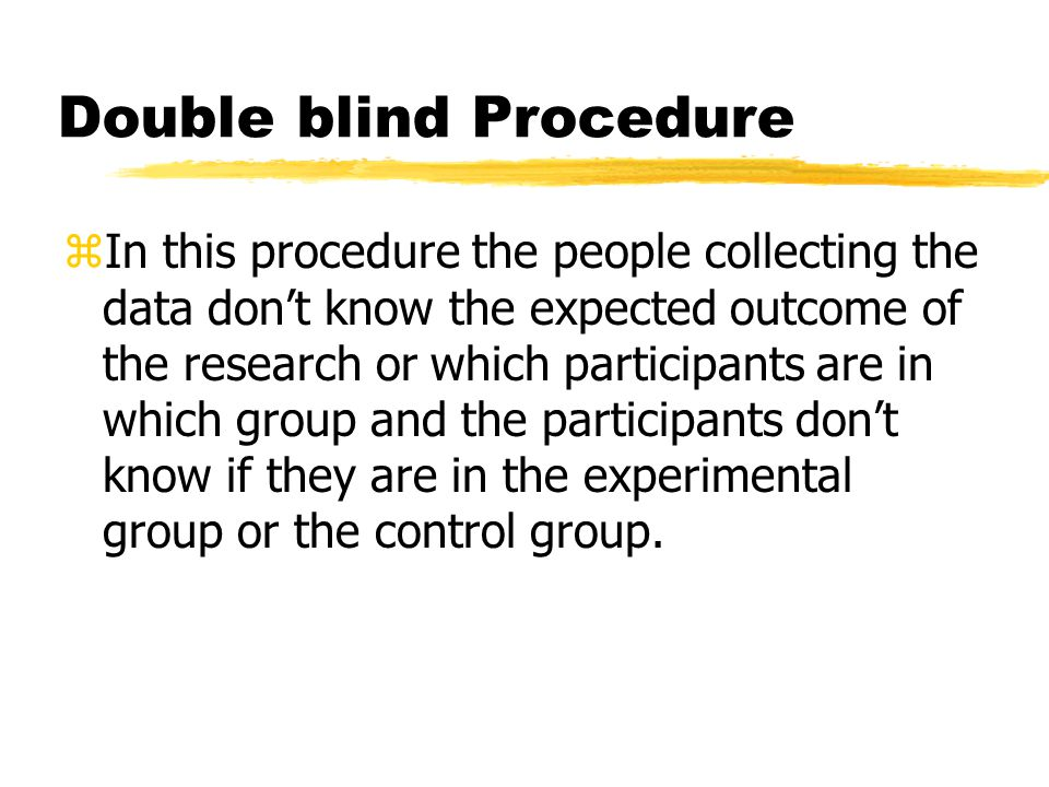 Double blind Procedure zIn this procedure the people collecting the data don't know the expected outcome of the research or which participants are in which group and the participants don't know if they are in the experimental group or the control group.