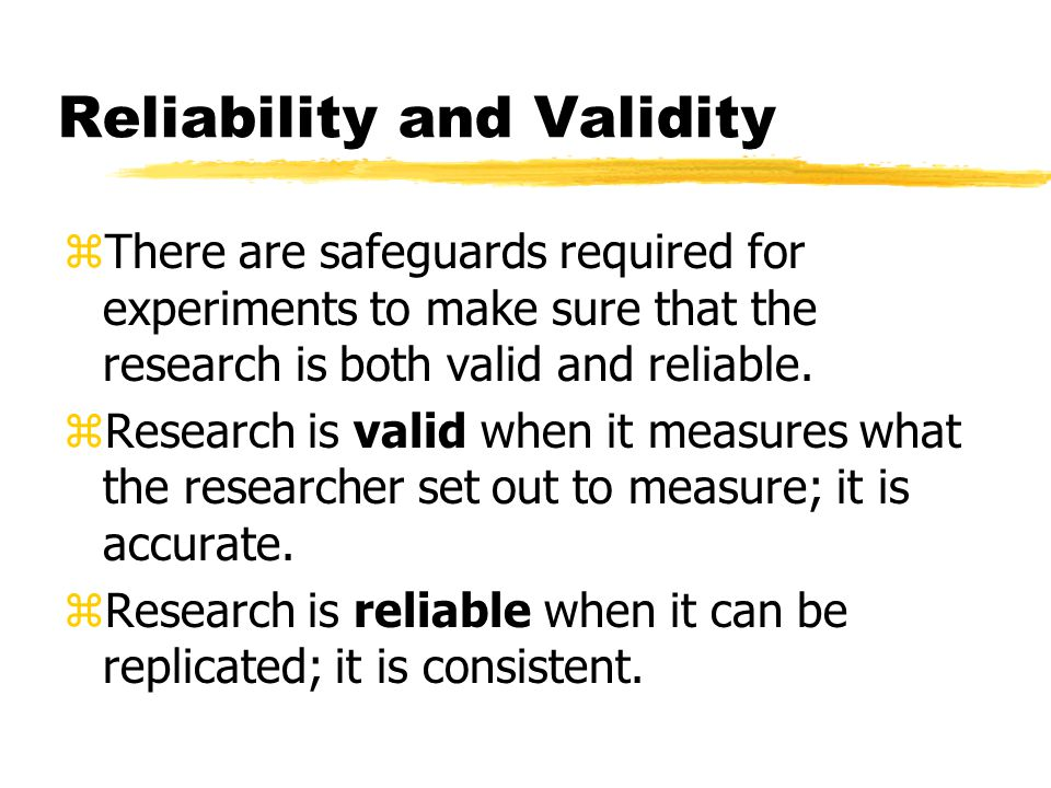 Reliability and Validity zThere are safeguards required for experiments to make sure that the research is both valid and reliable.