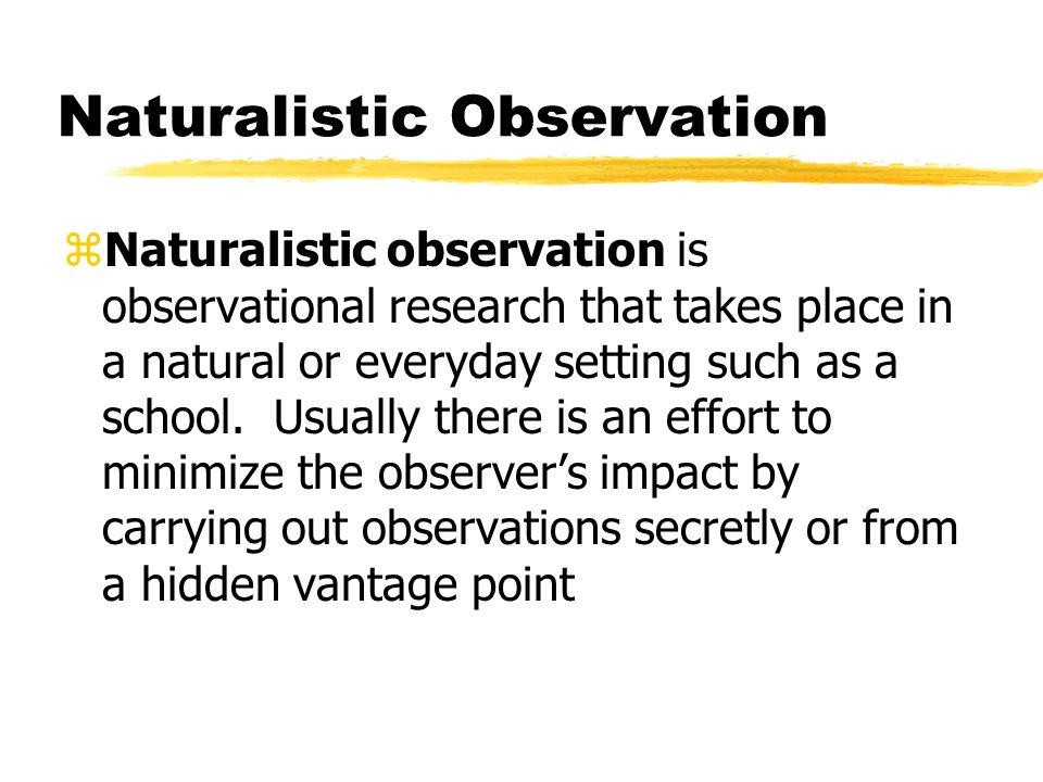 Naturalistic Observation zNaturalistic observation is observational research that takes place in a natural or everyday setting such as a school. Usual