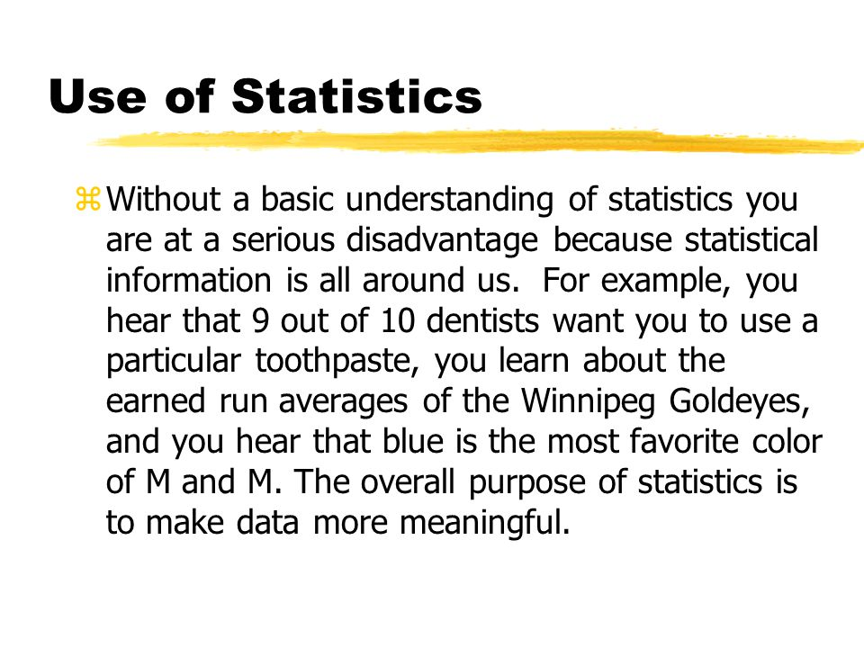 Use of Statistics zWithout a basic understanding of statistics you are at a serious disadvantage because statistical information is all around us. For