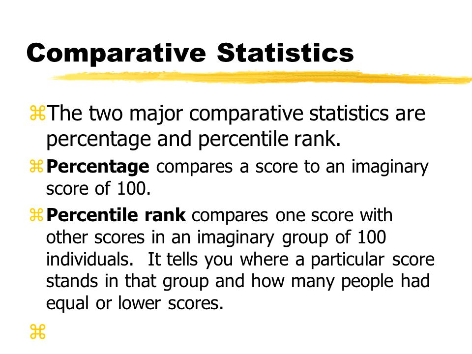 Comparative Statistics zThe two major comparative statistics are percentage and percentile rank. zPercentage compares a score to an imaginary score of