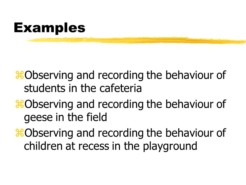 Examples zObserving and recording the behaviour of students in the cafeteria zObserving and recording the behaviour of geese in the field zObserving and recording the behaviour of children at recess in the playground