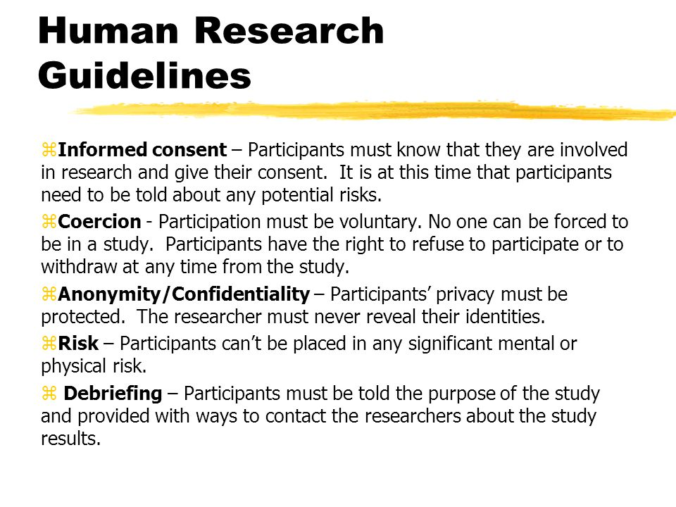 Human Research Guidelines zInformed consent – Participants must know that they are involved in research and give their consent. It is at this time tha