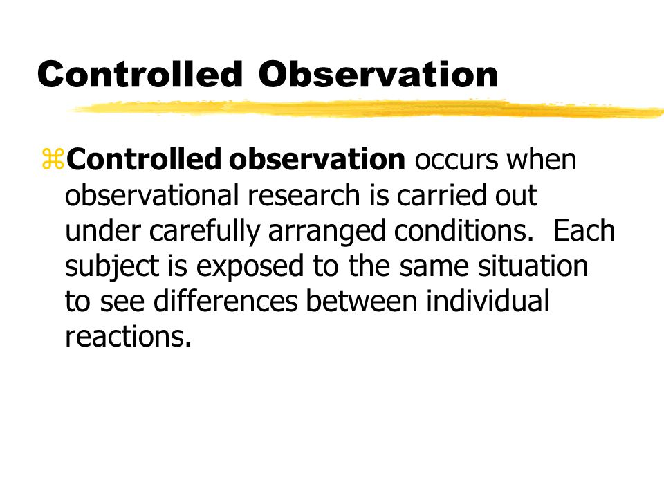 Controlled Observation zControlled observation occurs when observational research is carried out under carefully arranged conditions. Each subject is