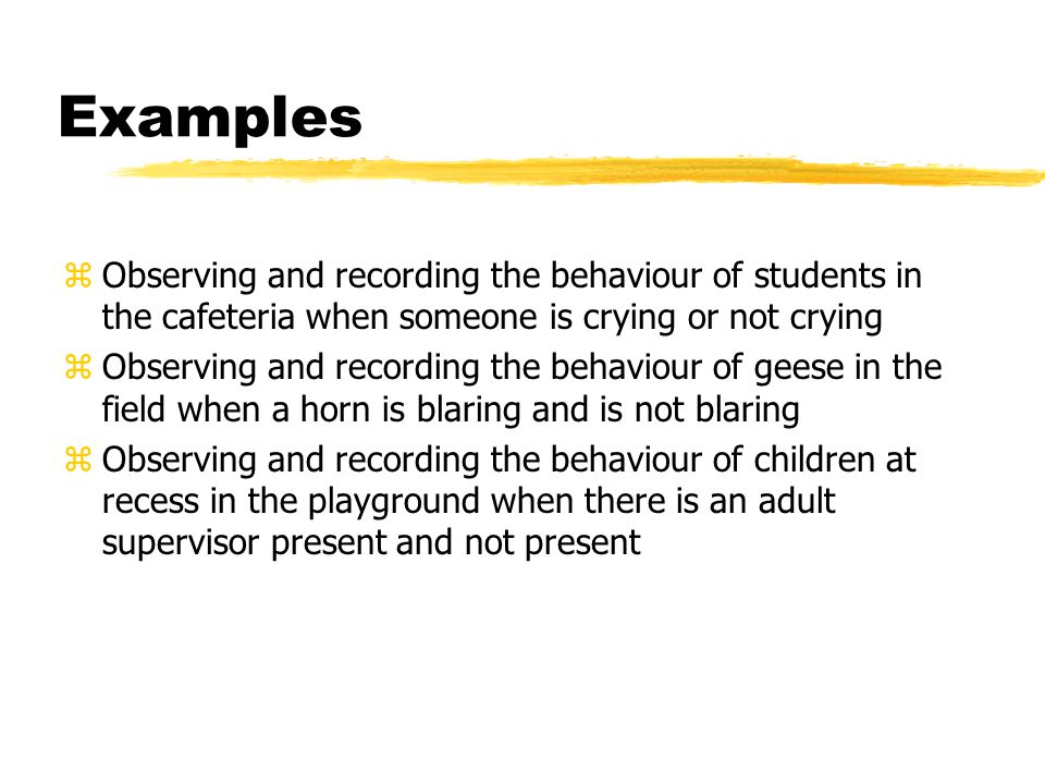 Examples zObserving and recording the behaviour of students in the cafeteria when someone is crying or not crying zObserving and recording the behaviour of geese in the field when a horn is blaring and is not blaring zObserving and recording the behaviour of children at recess in the playground when there is an adult supervisor present and not present