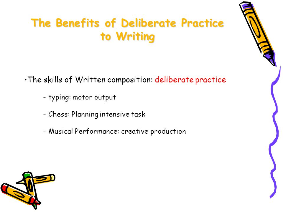 The Benefits of Deliberate Practice to Writing The skills of Written composition: deliberate practice - typing: motor output - Chess: Planning intensive task - Musical Performance: creative production