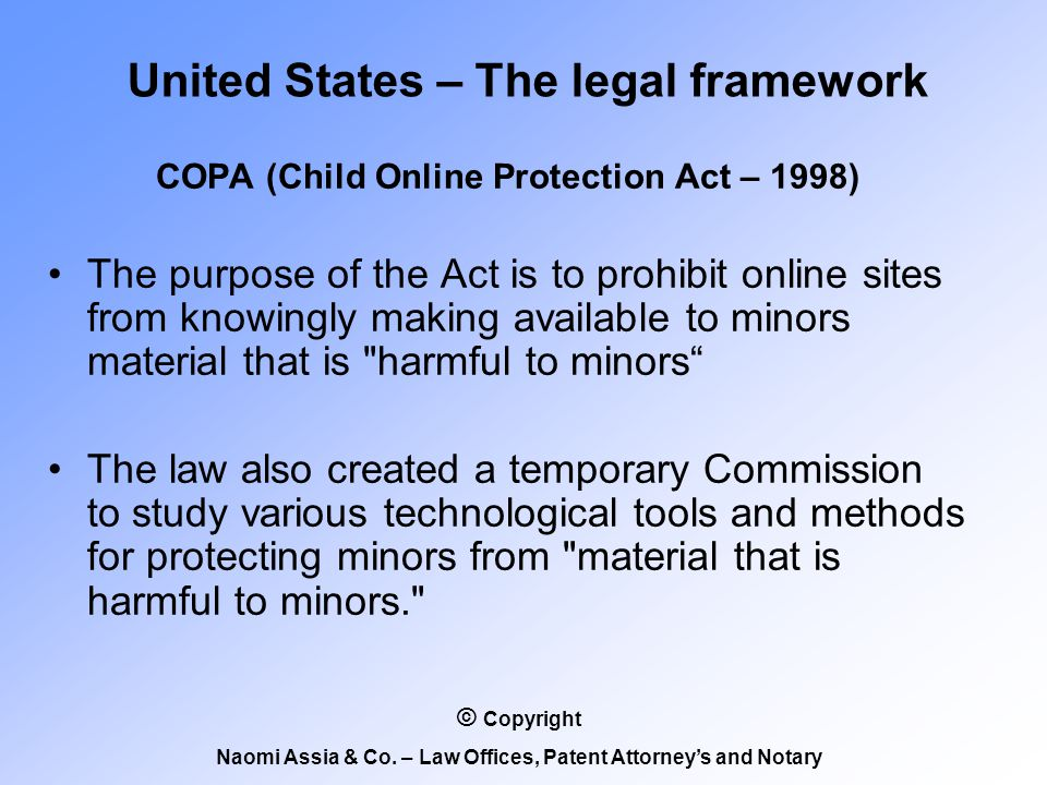 COPA (Child Online Protection Act – 1998) The purpose of the Act is to prohibit online sites from knowingly making available to minors material that is harmful to minors The law also created a temporary Commission to study various technological tools and methods for protecting minors from material that is harmful to minors. United States – The legal framework © Copyright Naomi Assia & Co.