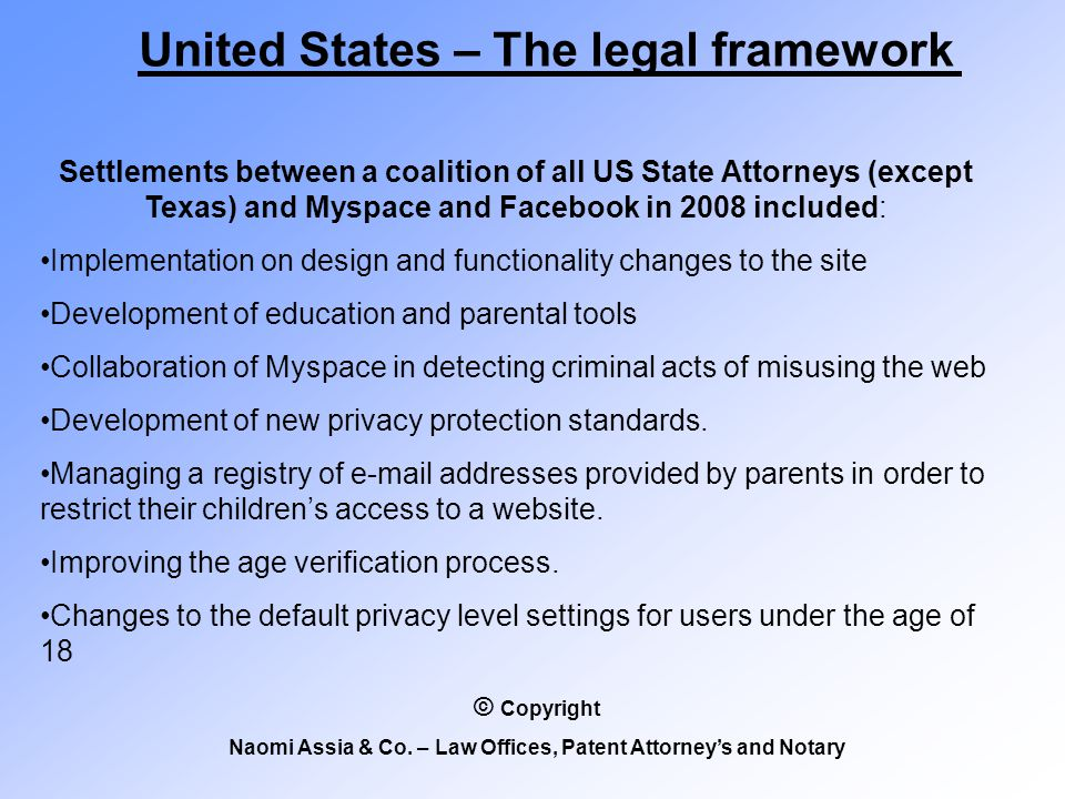 United States – The legal framework Settlements between a coalition of all US State Attorneys (except Texas) and Myspace and Facebook in 2008 included: Implementation on design and functionality changes to the site Development of education and parental tools Collaboration of Myspace in detecting criminal acts of misusing the web Development of new privacy protection standards.