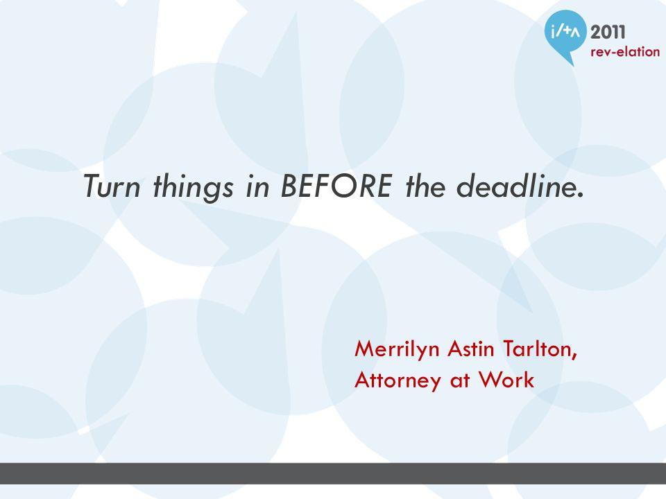 Turn things in BEFORE the deadline. Merrilyn Astin Tarlton, Attorney at Work