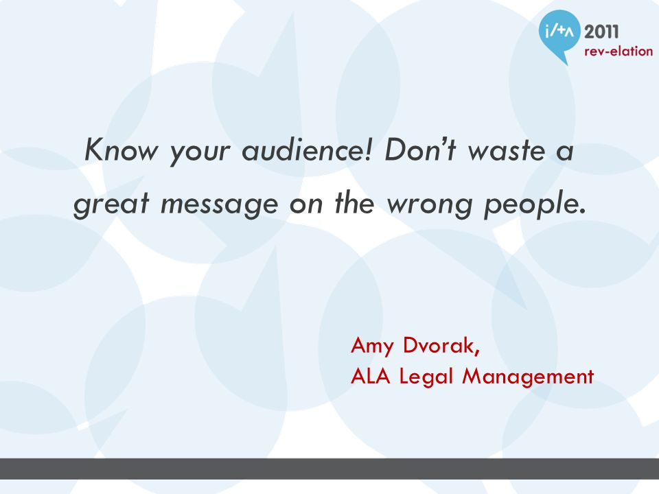Know your audience. Don't waste a great message on the wrong people.