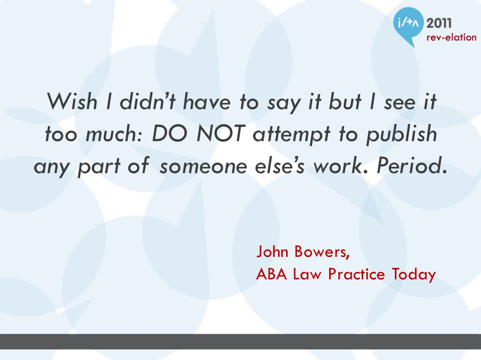Wish I didn't have to say it but I see it too much: DO NOT attempt to publish any part of someone else's work. Period. John Bowers, ABA Law Practice T