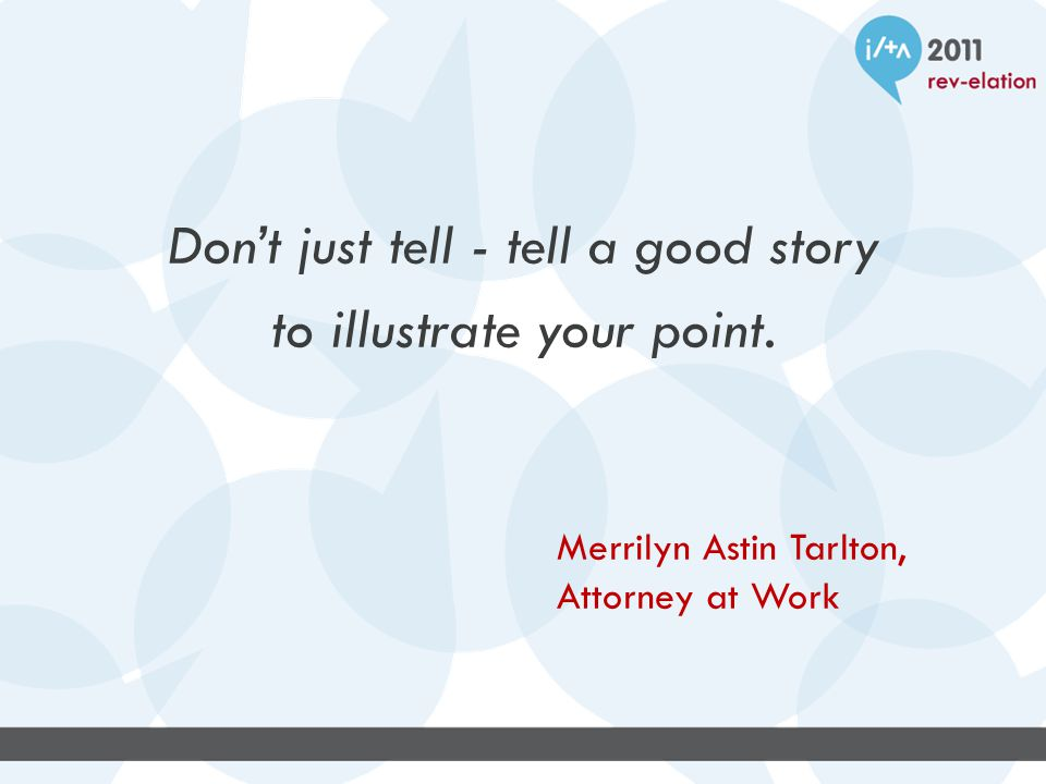 Don't just tell - tell a good story to illustrate your point.