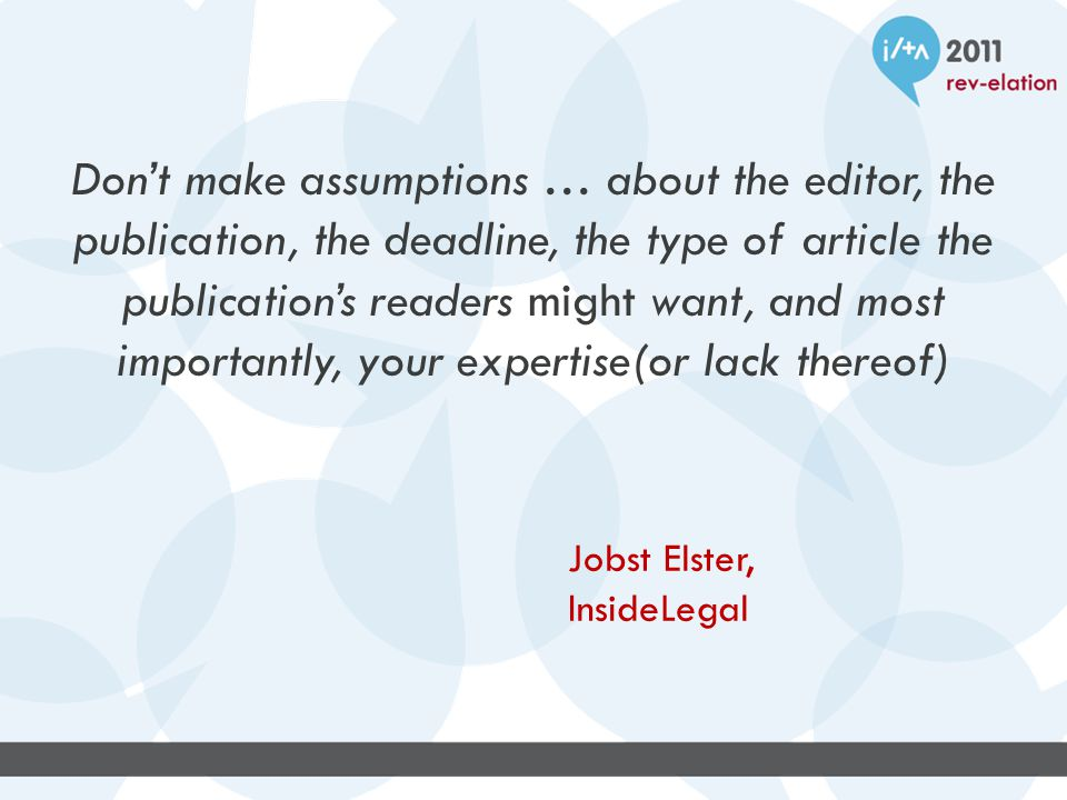 Don't make assumptions … about the editor, the publication, the deadline, the type of article the publication's readers might want, and most importantly, your expertise(or lack thereof) Jobst Elster, InsideLegal