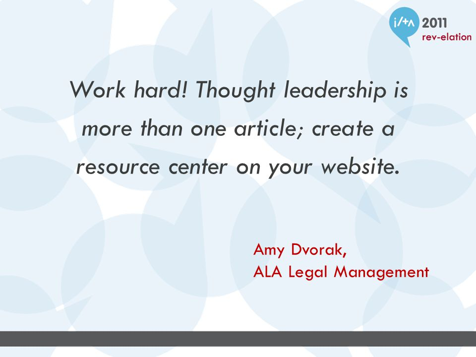 Work hard. Thought leadership is more than one article; create a resource center on your website.