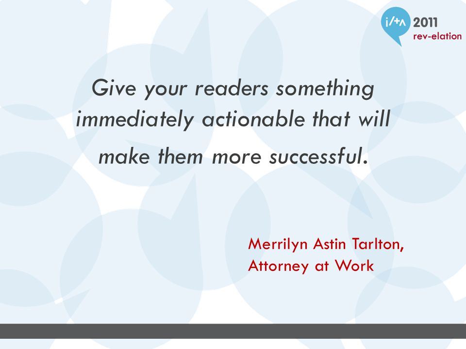 Give your readers something immediately actionable that will make them more successful.