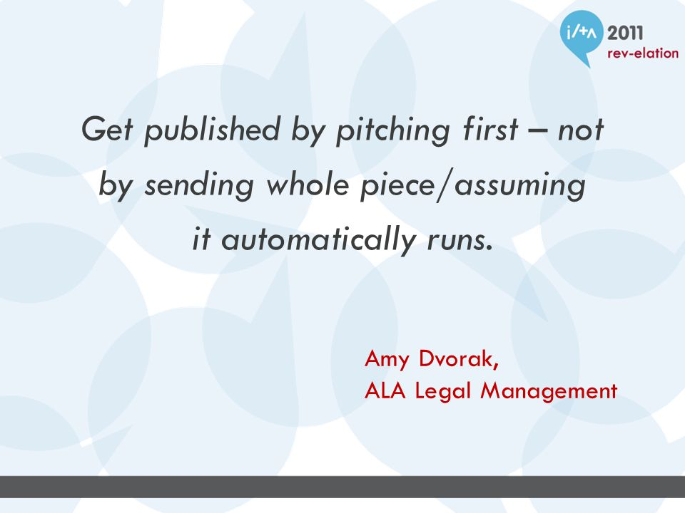 Get published by pitching first – not by sending whole piece/assuming it automatically runs.