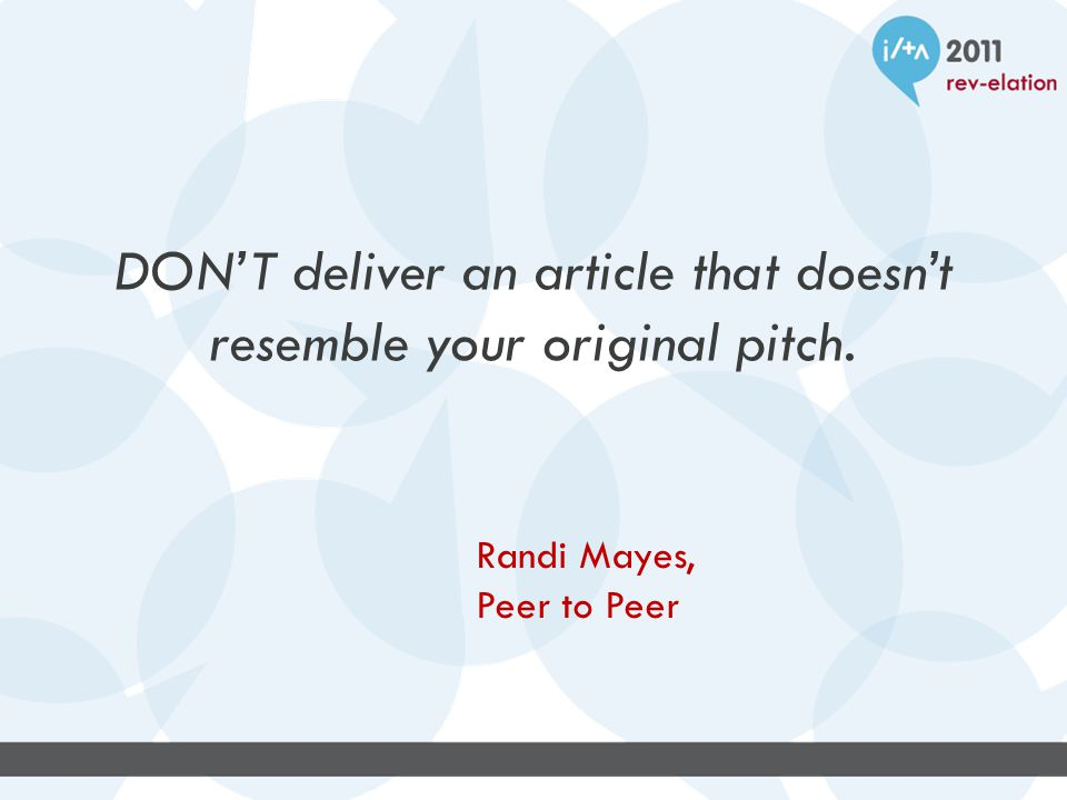 DON'T deliver an article that doesn't resemble your original pitch. Randi Mayes, Peer to Peer