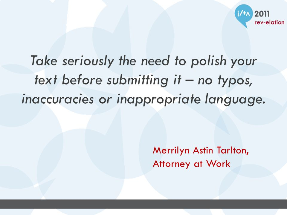 Take seriously the need to polish your text before submitting it – no typos, inaccuracies or inappropriate language.