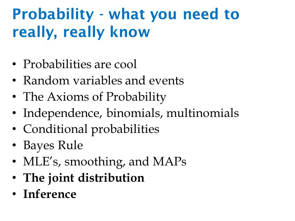 Probability - what you need to really, really know Probabilities are cool Random variables and events The Axioms of Probability Independence, binomials, multinomials Conditional probabilities Bayes Rule MLE's, smoothing, and MAPs The joint distribution Inference