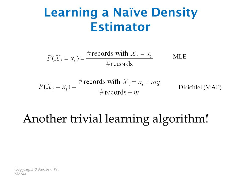 Copyright © Andrew W. Moore Learning a Naïve Density Estimator Another trivial learning algorithm.
