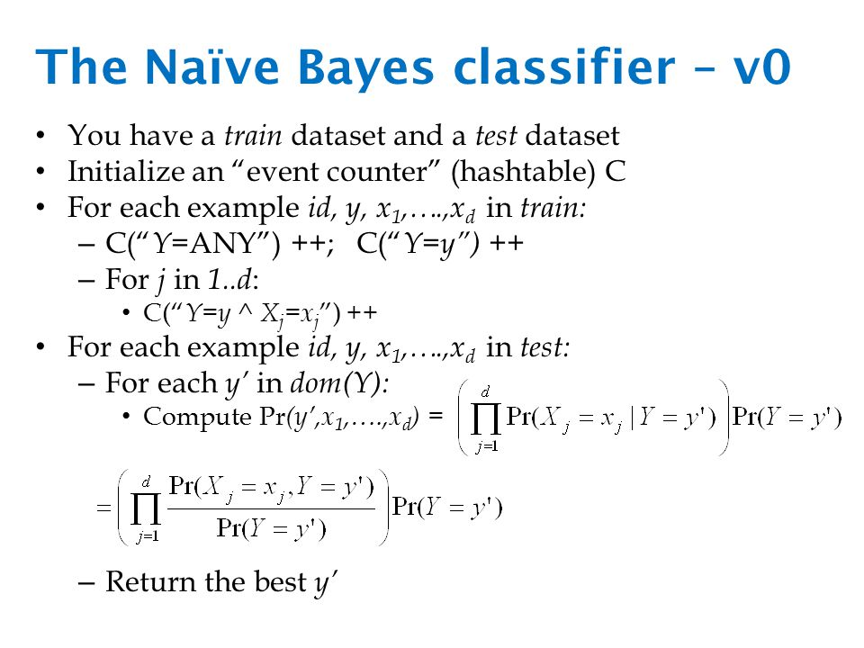 The Naïve Bayes classifier – v0 You have a train dataset and a test dataset Initialize an event counter (hashtable) C For each example id, y, x 1,….,x d in train: – C( Y =ANY ) ++; C( Y=y ) ++ – For j in 1..d : C( Y=y ^ X j =x j ) ++ For each example id, y, x 1,….,x d in test: – For each y' in dom(Y): Compute Pr (y',x 1,….,x d ) = – Return the best y'