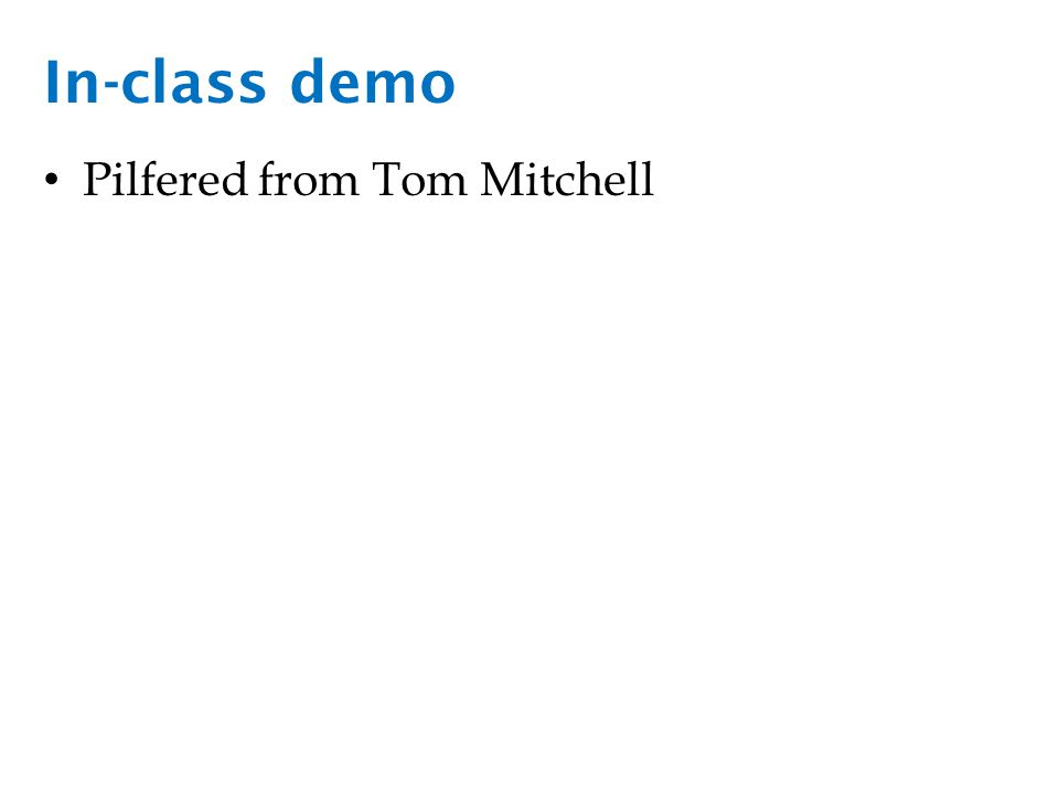 In-class demo Pilfered from Tom Mitchell