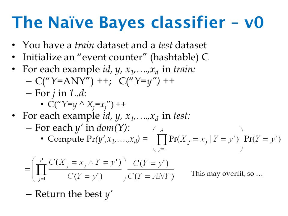 The Naïve Bayes classifier – v0 You have a train dataset and a test dataset Initialize an event counter (hashtable) C For each example id, y, x 1,….,x d in train: – C( Y =ANY ) ++; C( Y=y ) ++ – For j in 1..d : C( Y=y ^ X j =x j ) ++ For each example id, y, x 1,….,x d in test: – For each y' in dom(Y): Compute Pr (y',x 1,….,x d ) = – Return the best y' This may overfit, so …
