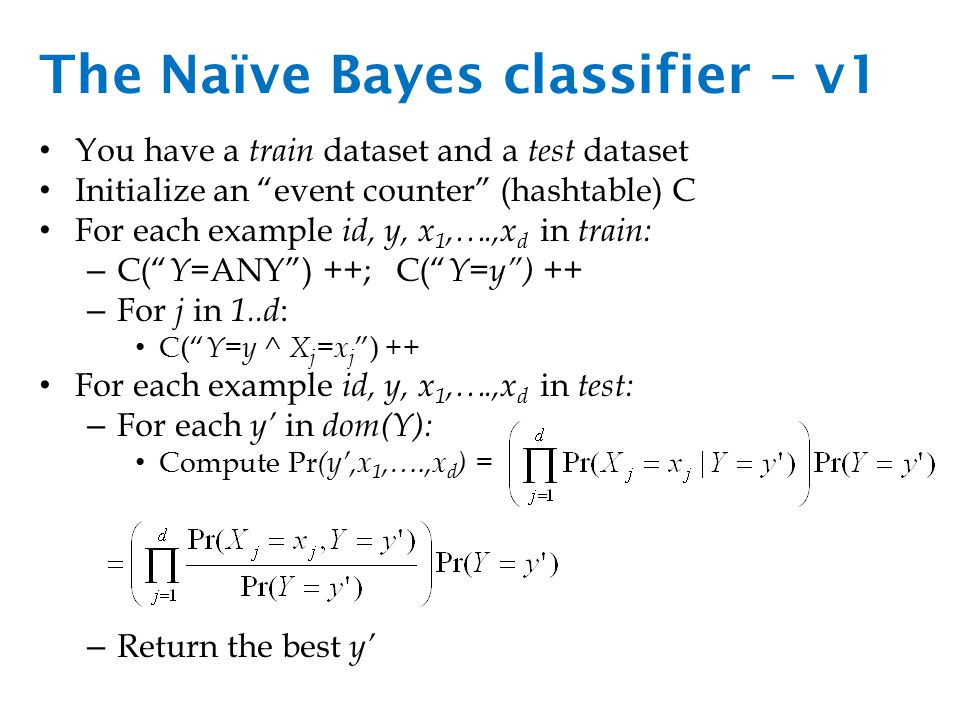 The Naïve Bayes classifier – v1 You have a train dataset and a test dataset Initialize an event counter (hashtable) C For each example id, y, x 1,….,x d in train: – C( Y =ANY ) ++; C( Y=y ) ++ – For j in 1..d : C( Y=y ^ X j =x j ) ++ For each example id, y, x 1,….,x d in test: – For each y' in dom(Y): Compute Pr (y',x 1,….,x d ) = – Return the best y'